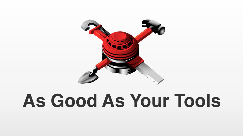 As Good As Your Tools
