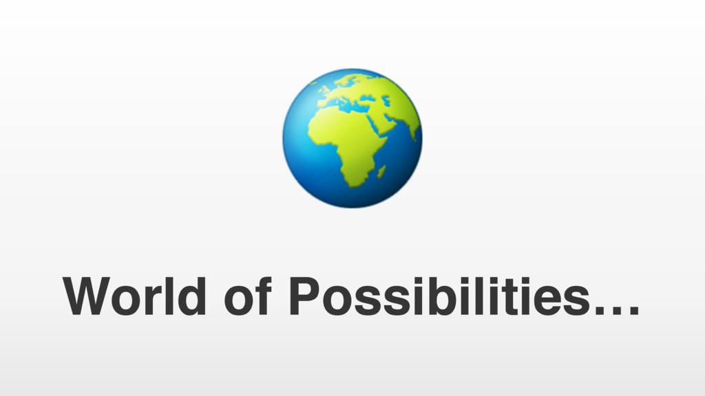 World of Possibilities…