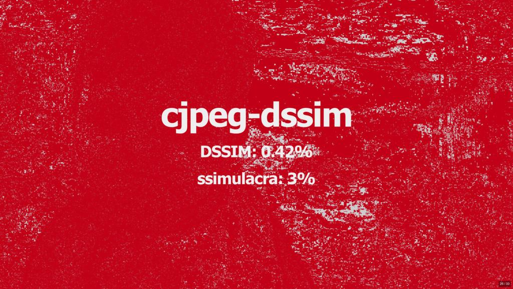 cjpeg-dssim DSSIM: 0.42% ssimulacra: 3% 26 / 33