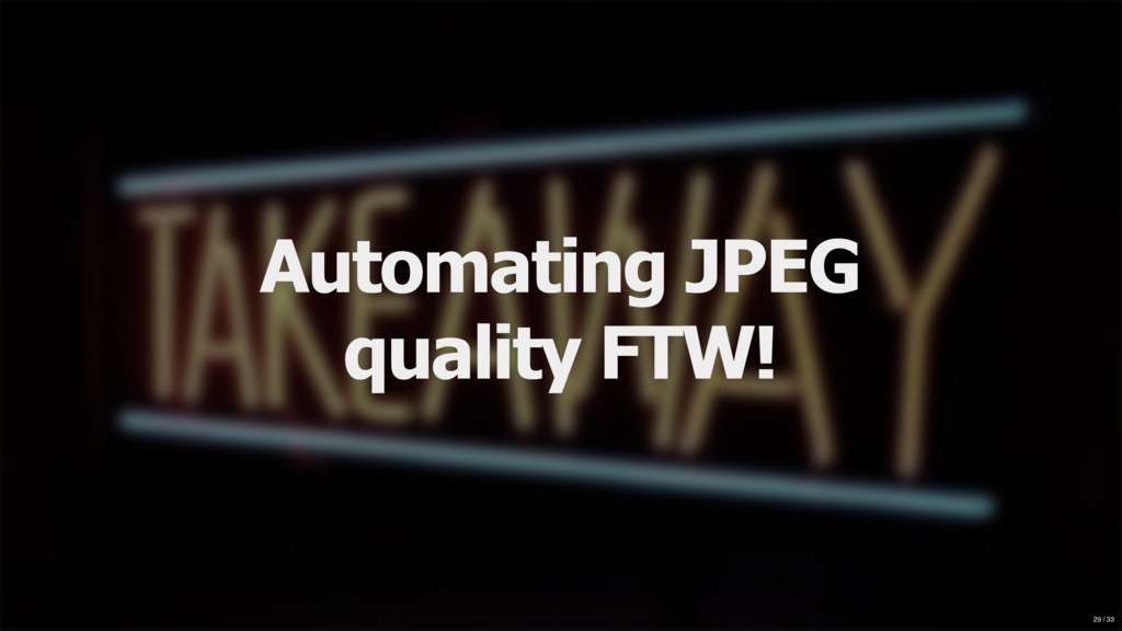 Automating JPEG quality FTW! 29 / 33