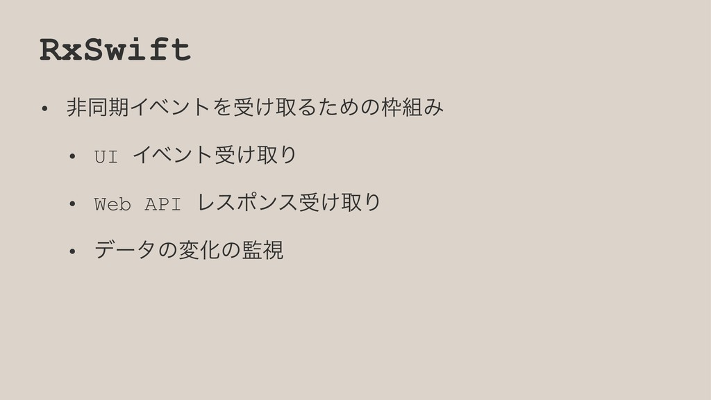 RxSwift • ඇಉظΠϕϯτΛड͚औΔͨΊͷΈ • UI Πϕϯτड͚औΓ • We...