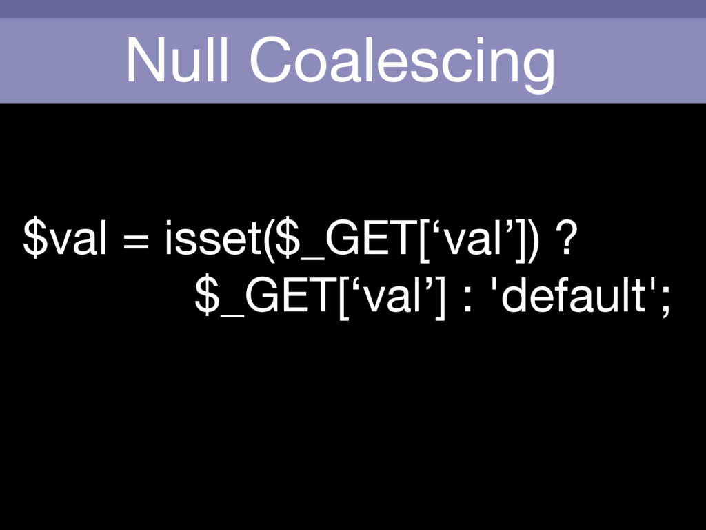 Null Coalescing $val = isset($_GET['val']) ?   ...