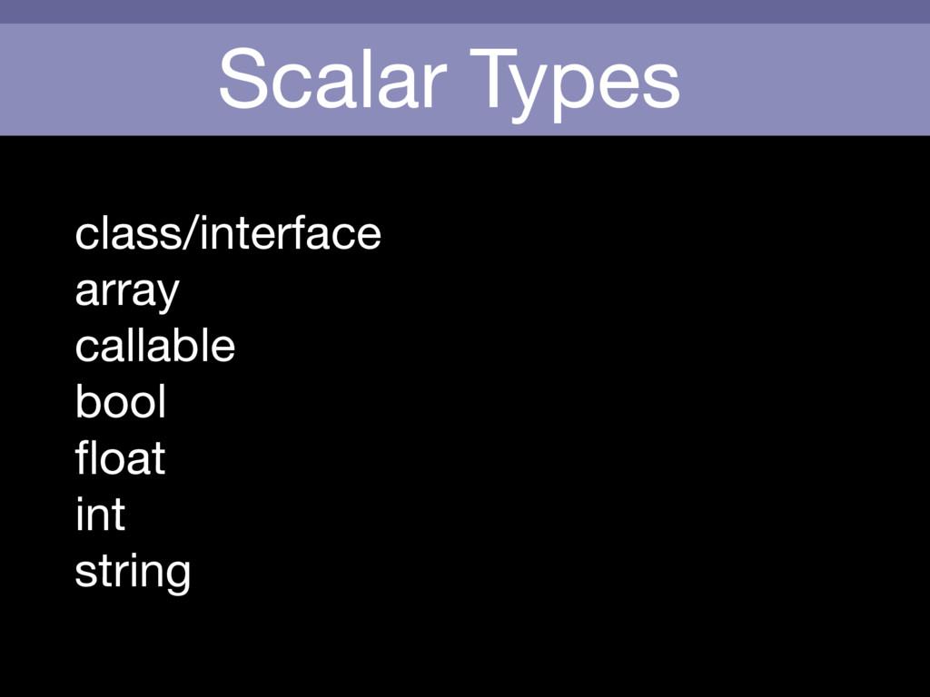 Scalar Types class/interface  array  callable  ...