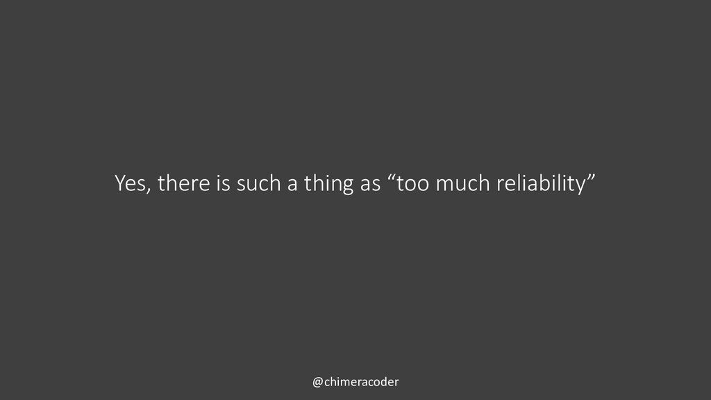 "Yes, there is such a thing as ""too much reliabi..."