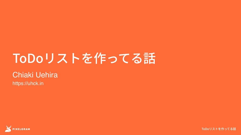 ToDoリストを作ってる話 ToDoリストを作ってる話 Chiaki Uehira https...