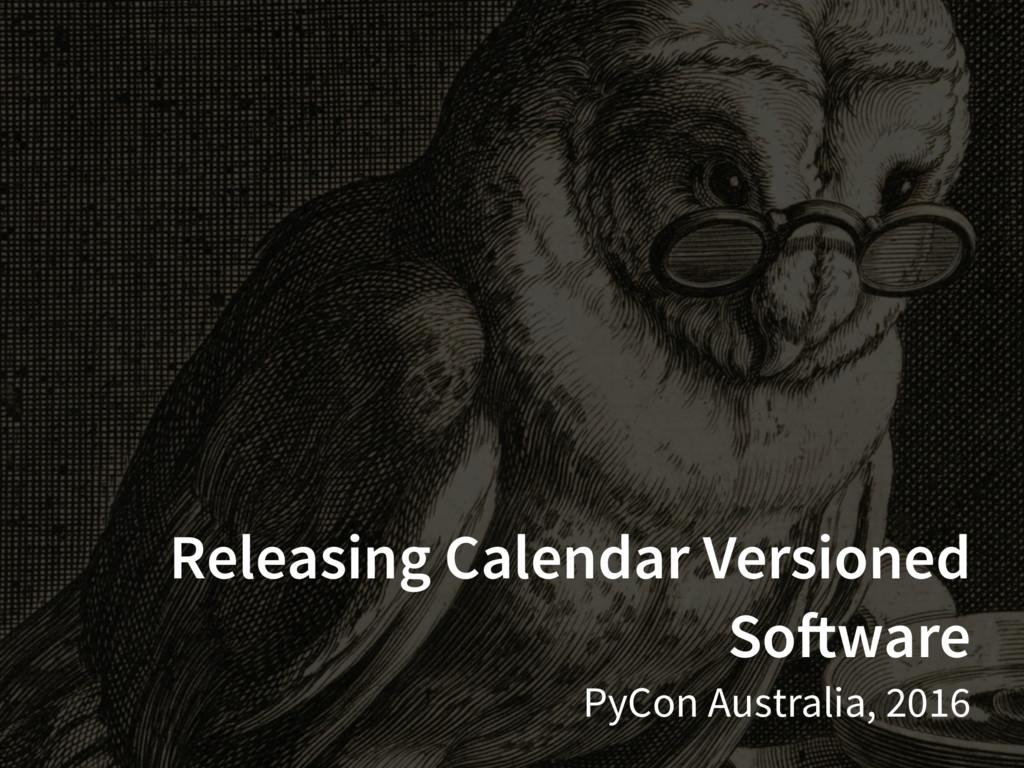 Releasing Calendar Versioned Software PyCon Aus...