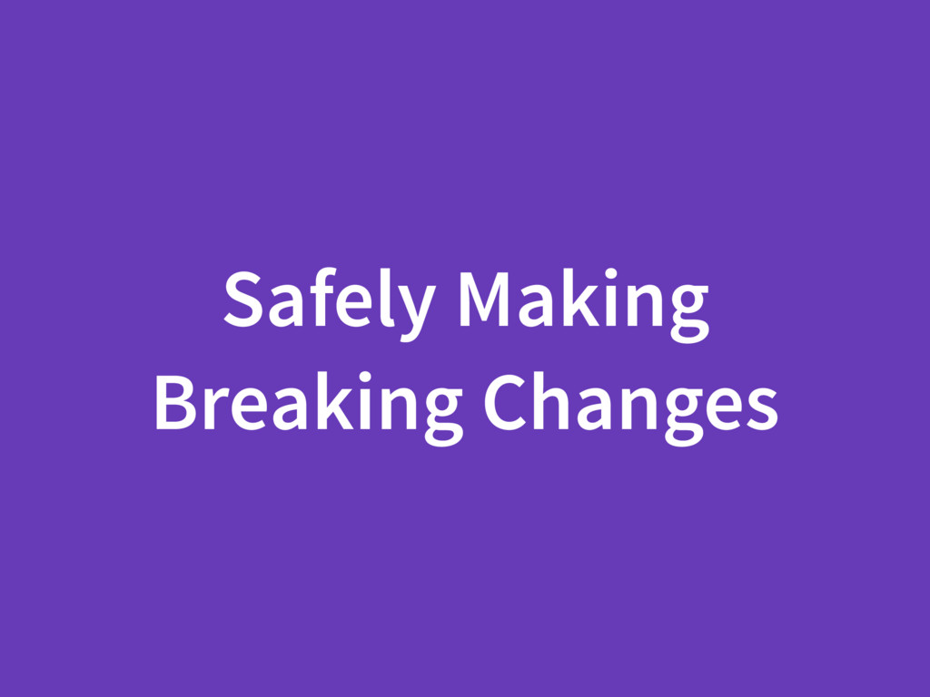 Safely Making Breaking Changes
