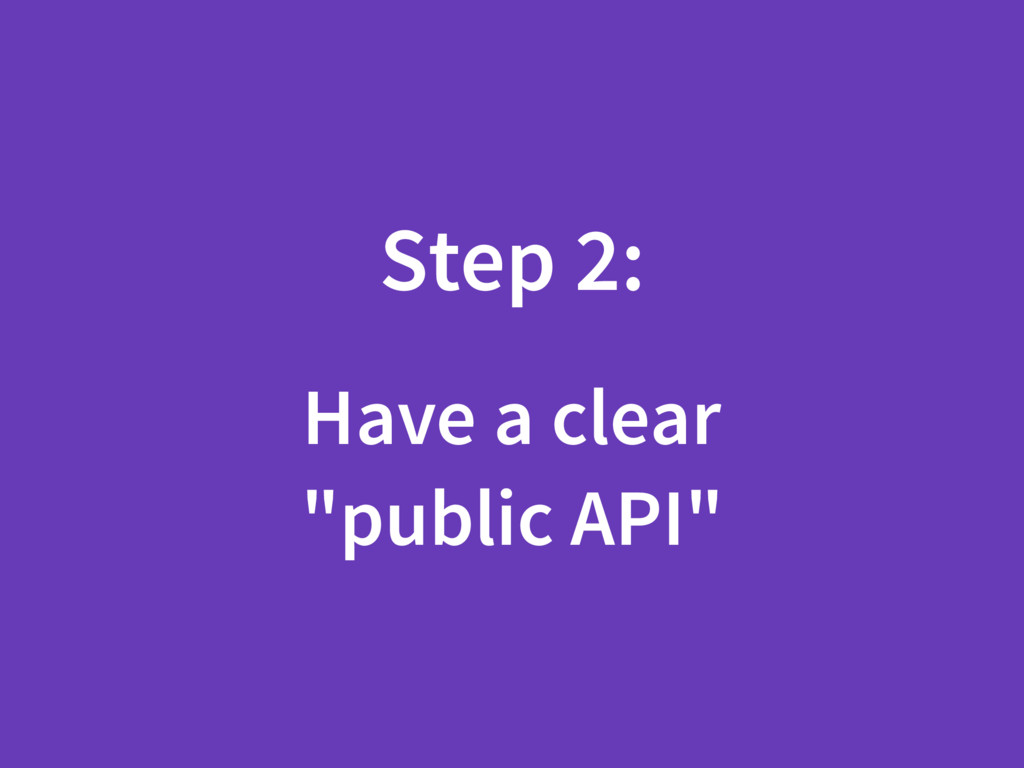 "Step 2: Have a clear ""public API"""