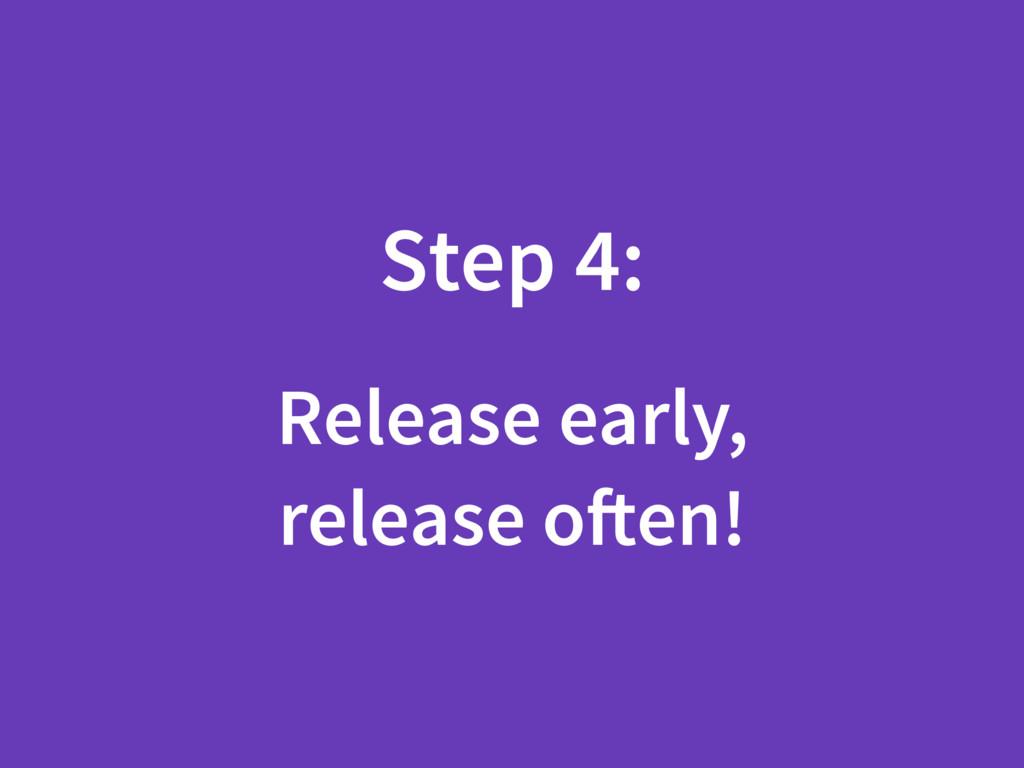 Step 4: Release early, release often!