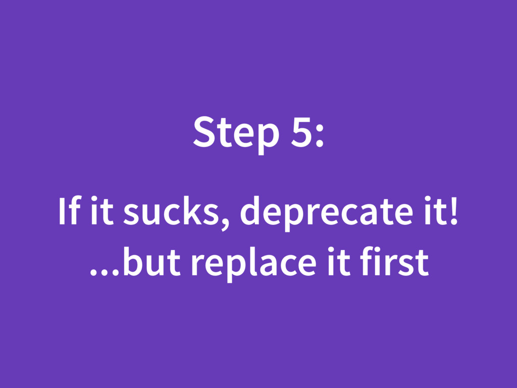 Step 5: If it sucks, deprecate it! ...but repla...
