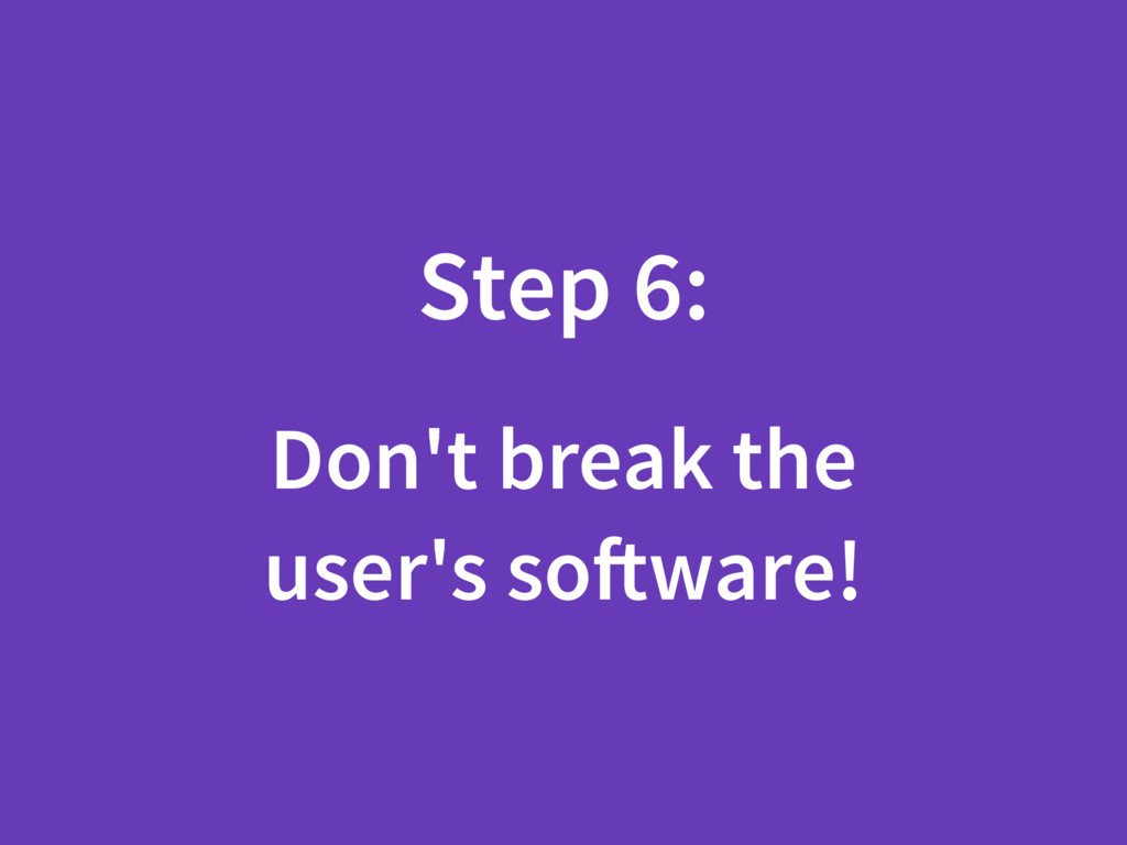 Step 6: Don't break the user's software!