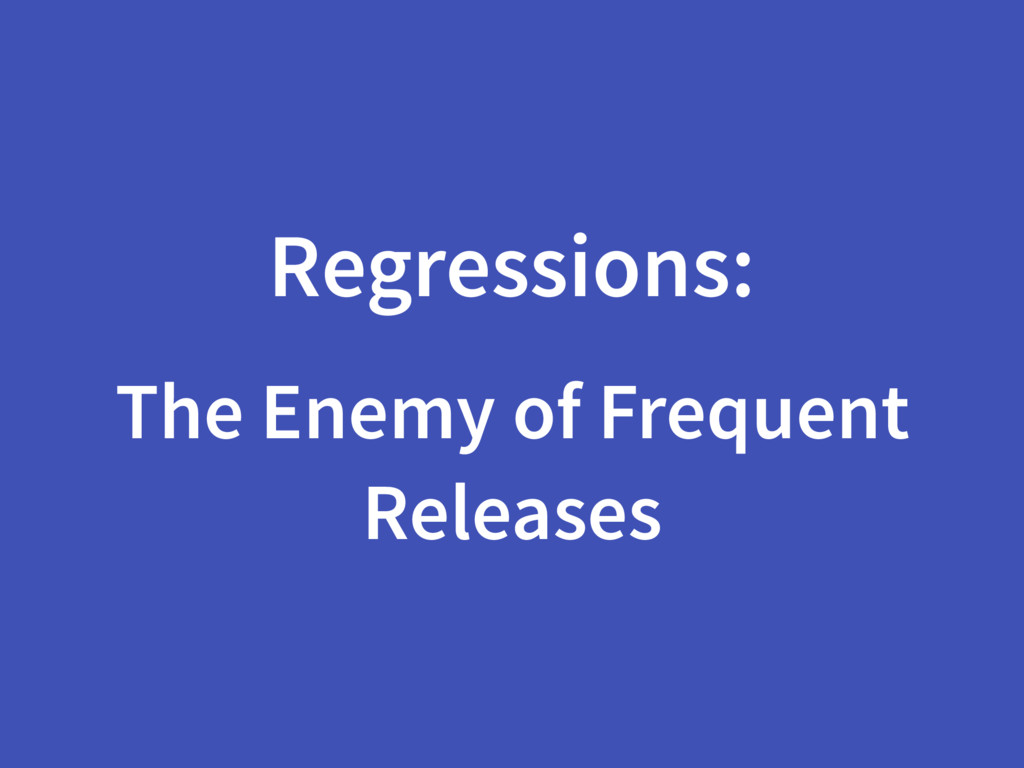 Regressions: The Enemy of Frequent Releases