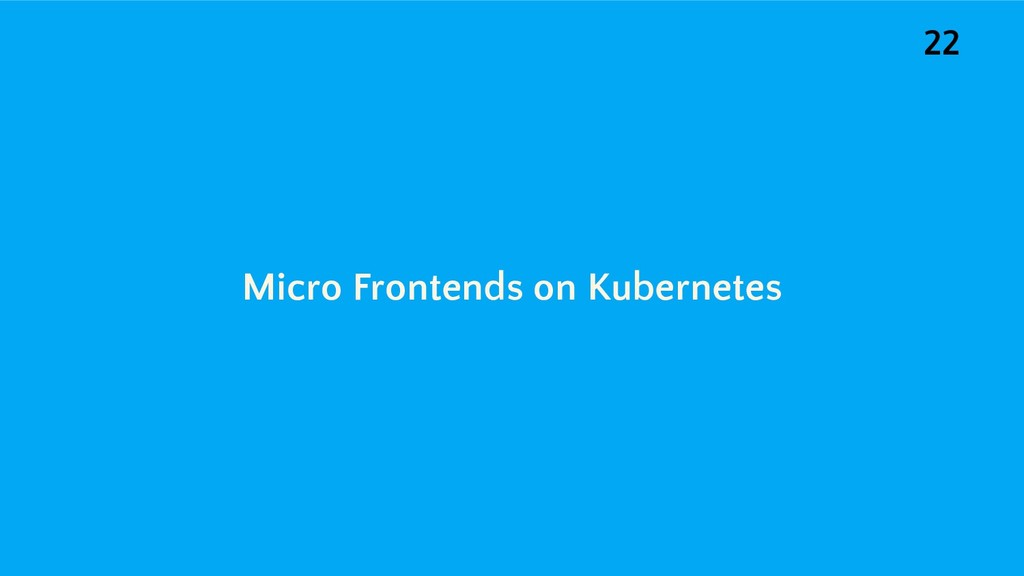Micro Frontends on Kubernetes 22