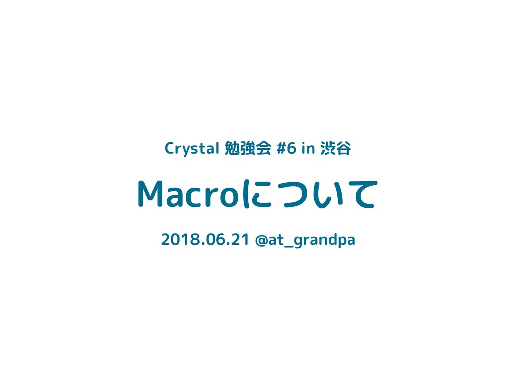 Macroについて 2018.06.21 @at_grandpa Crystal 勉強会 #6...