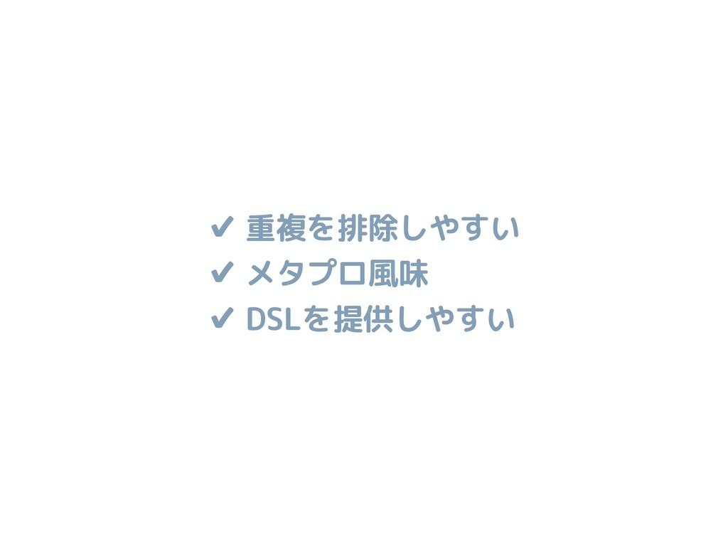 ✔ 重複を排除しやすい ✔ メタプロ風味 ✔ DSLを提供しやすい