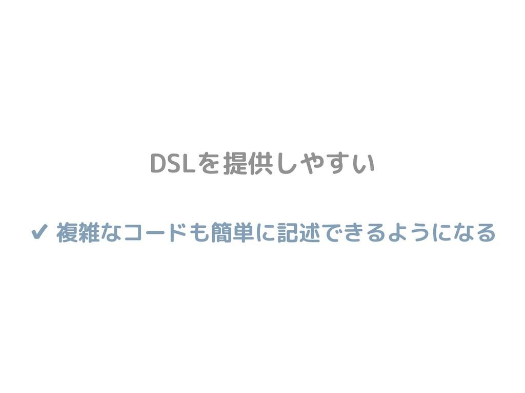 DSLを提供しやすい ✔ 複雑なコードも簡単に記述できるようになる