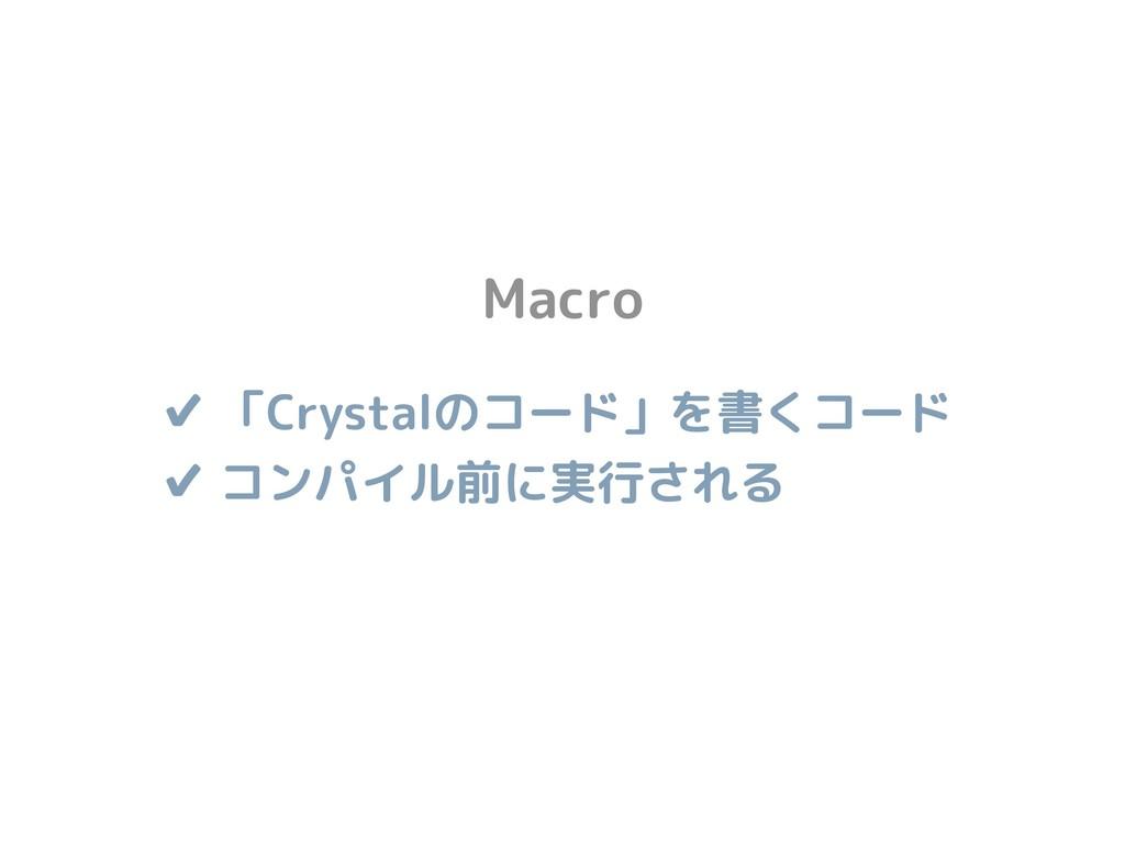 ✔ 「Crystalのコード」を書くコード ✔ コンパイル前に実行される Macro
