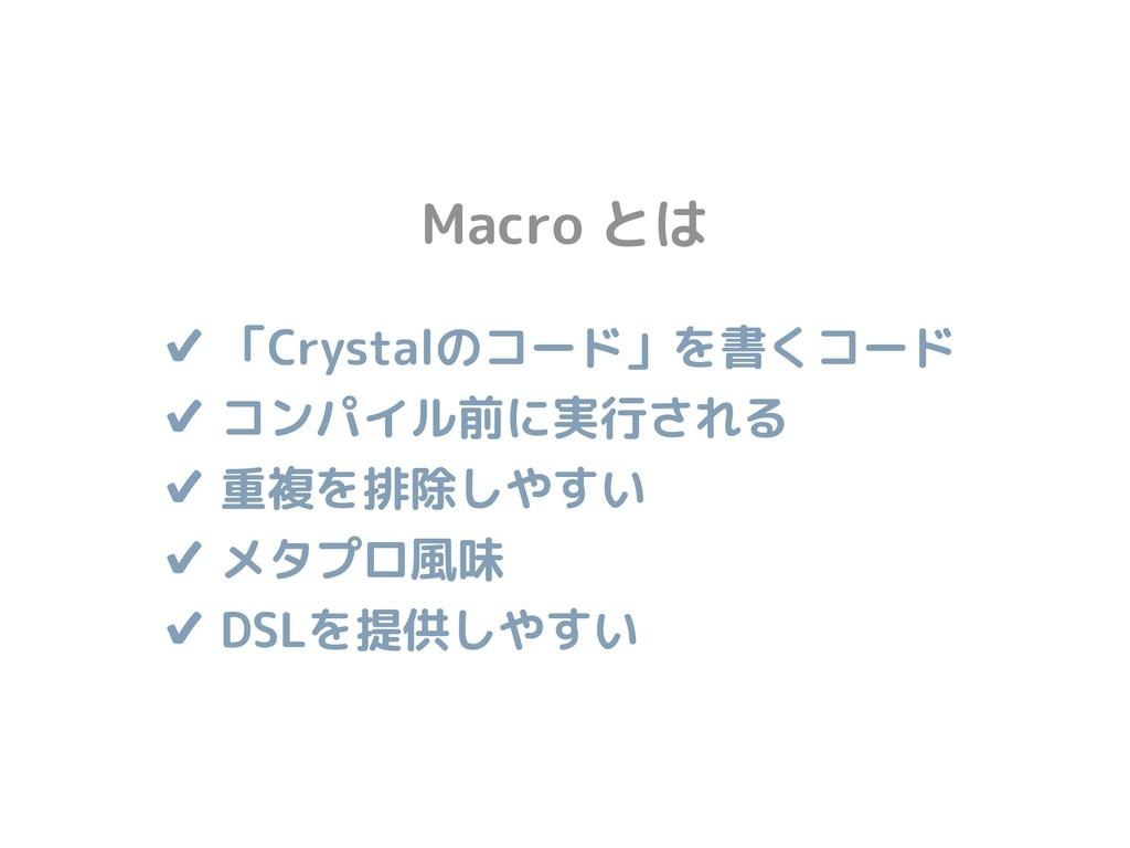 ✔ 「Crystalのコード」を書くコード ✔ コンパイル前に実行される ✔ 重複を排除しや...