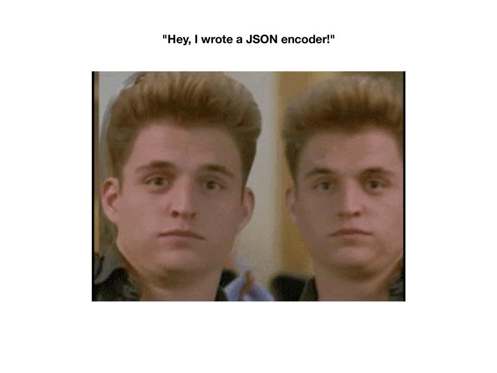 """""""Hey, I wrote a JSON encoder!"""""""