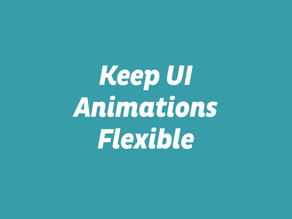 Keep UI Animations Flexible