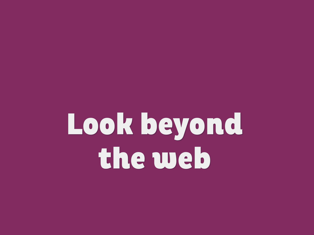 Look beyond  the web