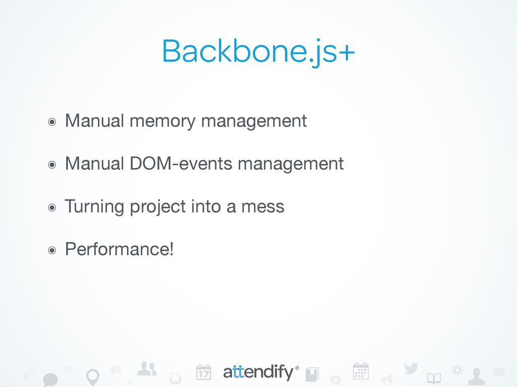 Backbone.js+ ๏ Manual memory management  ๏ Manu...