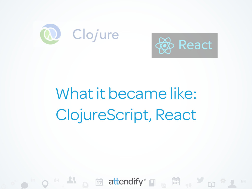 What it became like: ClojureScript, React