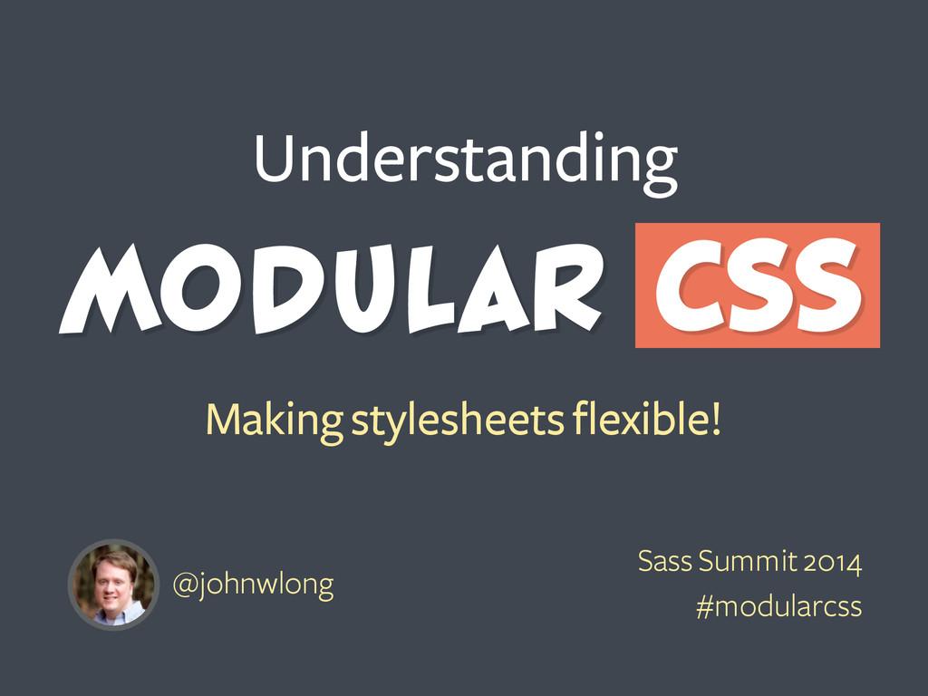 Modular CSS Making stylesheets flexible! Unders...