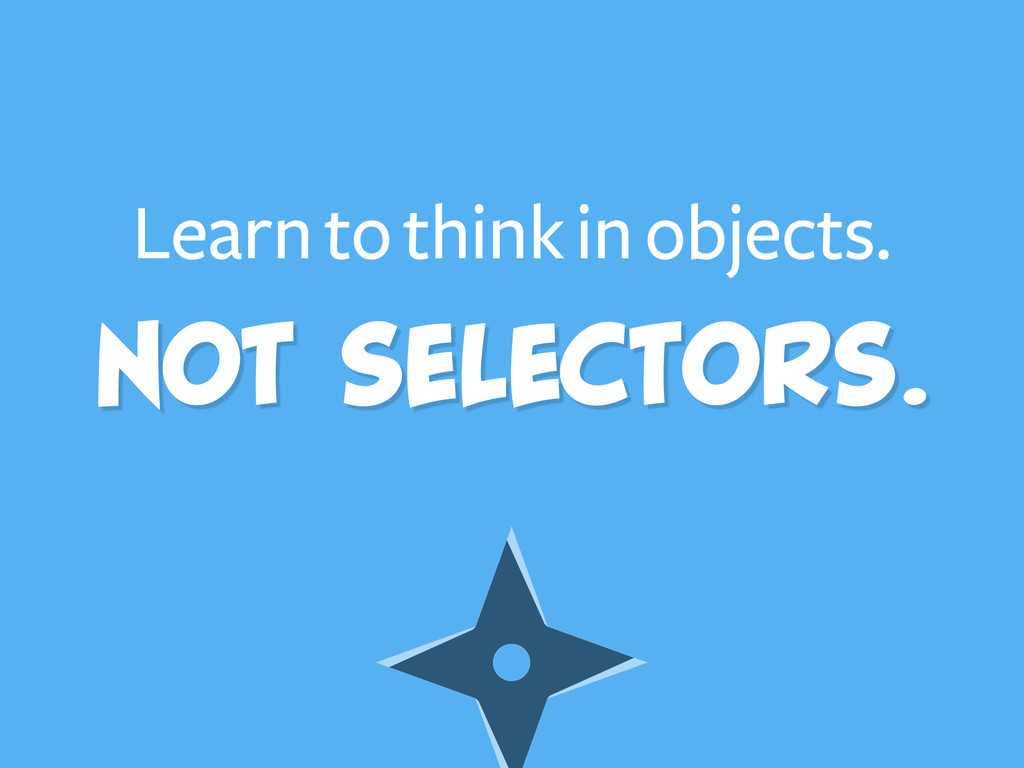 Learn to think in objects. Not selectors.