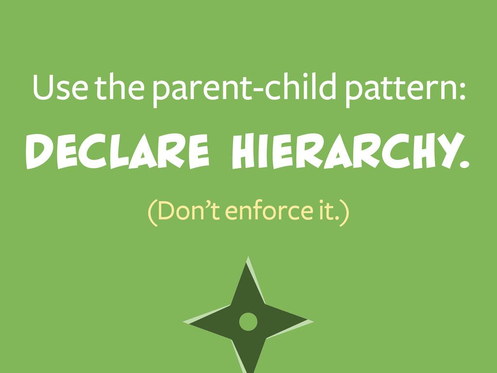 Use the parent-child pattern: (Don't enforce it...