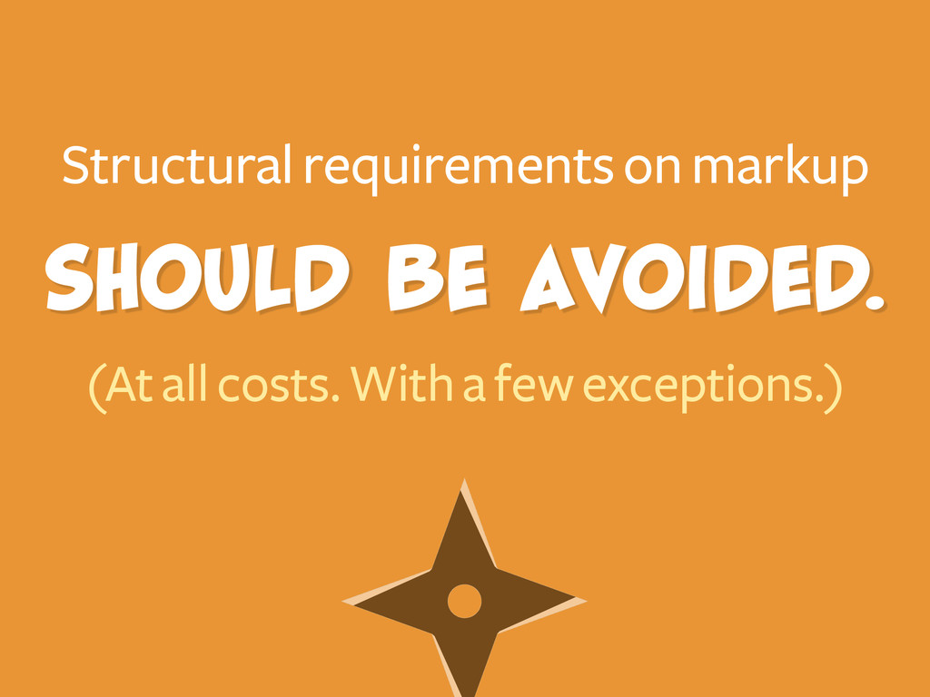 Structural requirements on markup (At all costs...