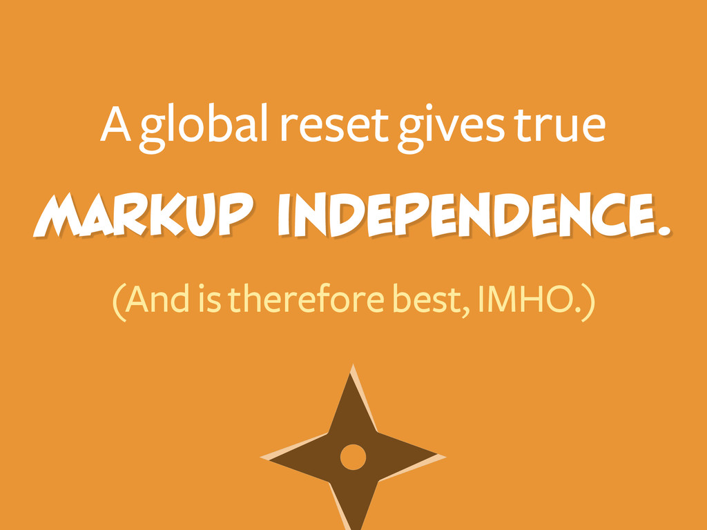 markup independence. A global reset gives true ...