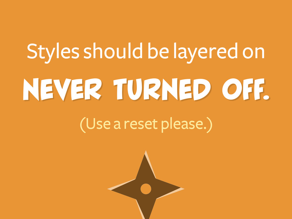 Never turned off. Styles should be layered on (...