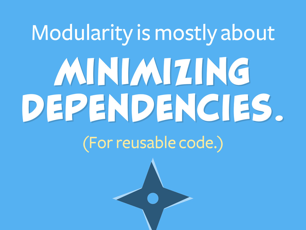 Minimizing Dependencies. Modularity is mostly ...