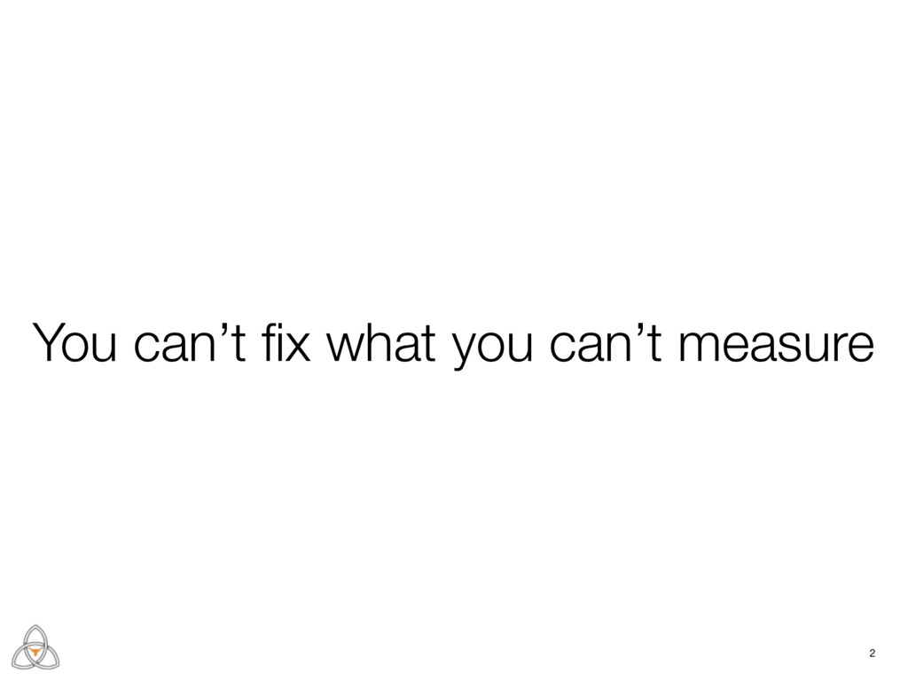 2 You can't fix what you can't measure