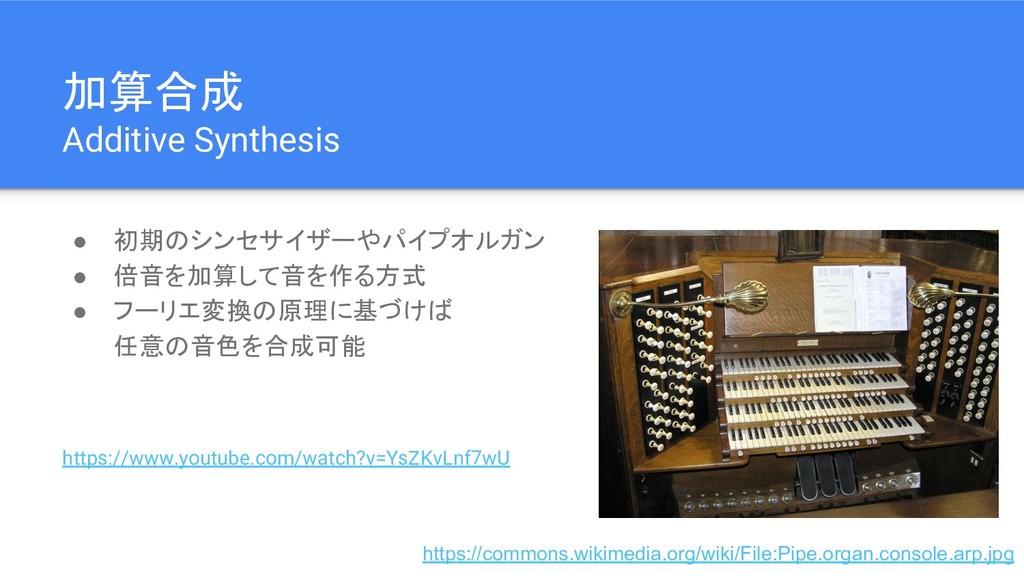 加算合成 Additive Synthesis ● 初期のシンセサイザーやパイプオルガン ● ...