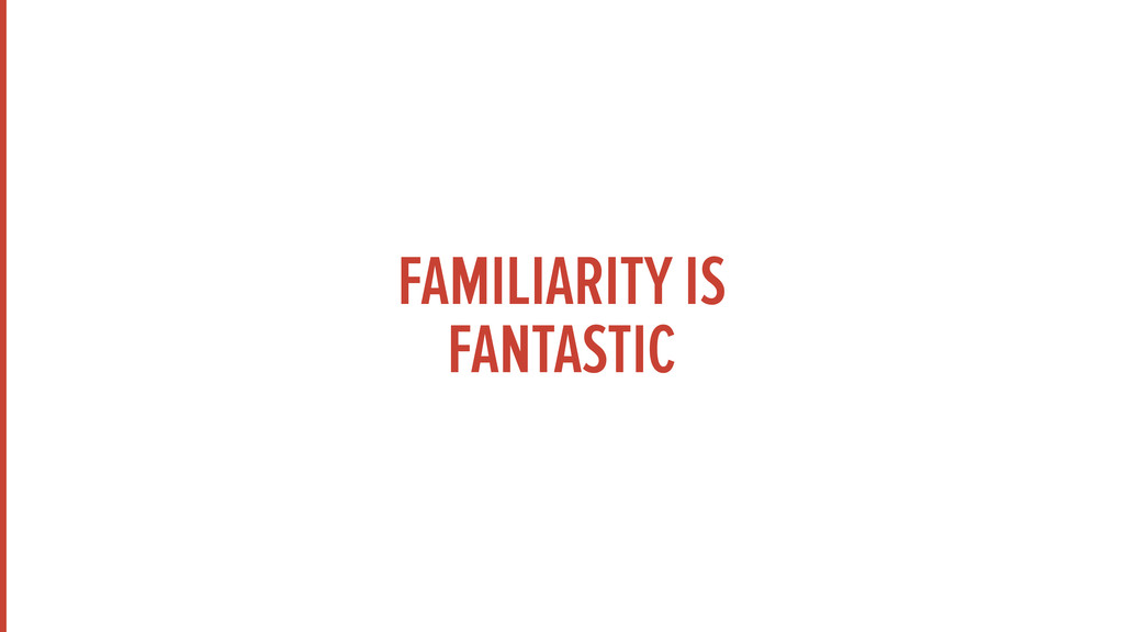 FAMILIARITY IS FANTASTIC