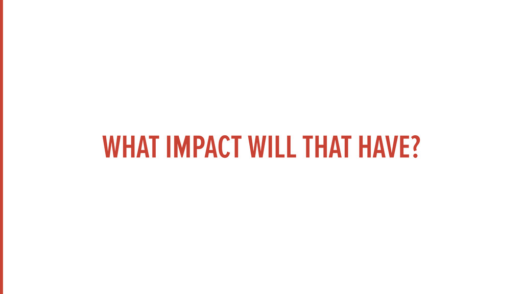WHAT IMPACT WILL THAT HAVE?