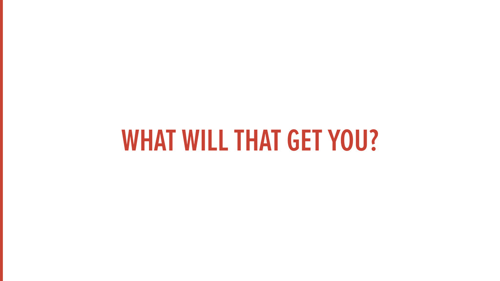 WHAT WILL THAT GET YOU?