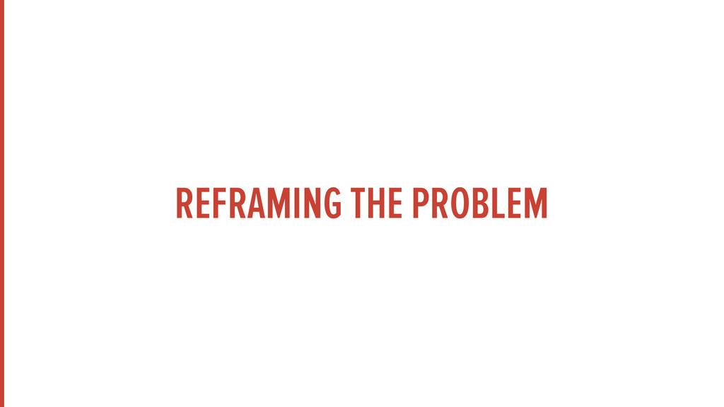 REFRAMING THE PROBLEM