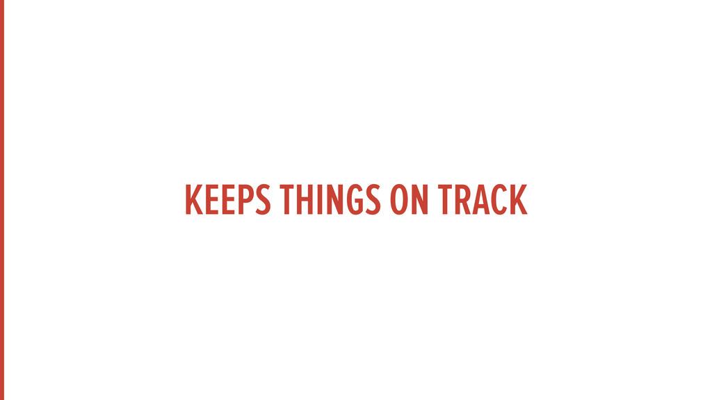 KEEPS THINGS ON TRACK