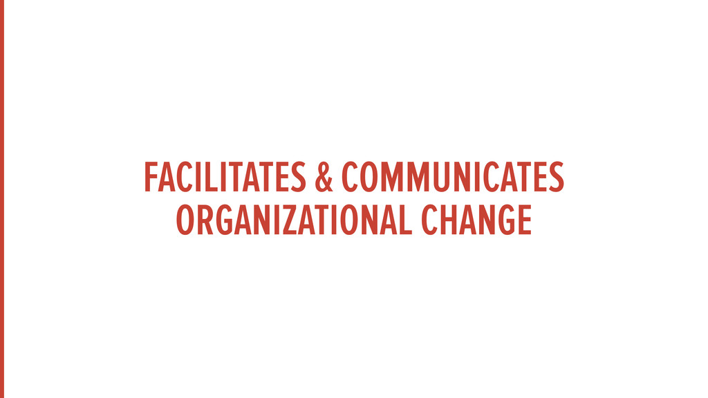 FACILITATES & COMMUNICATES ORGANIZATIONAL CHANGE