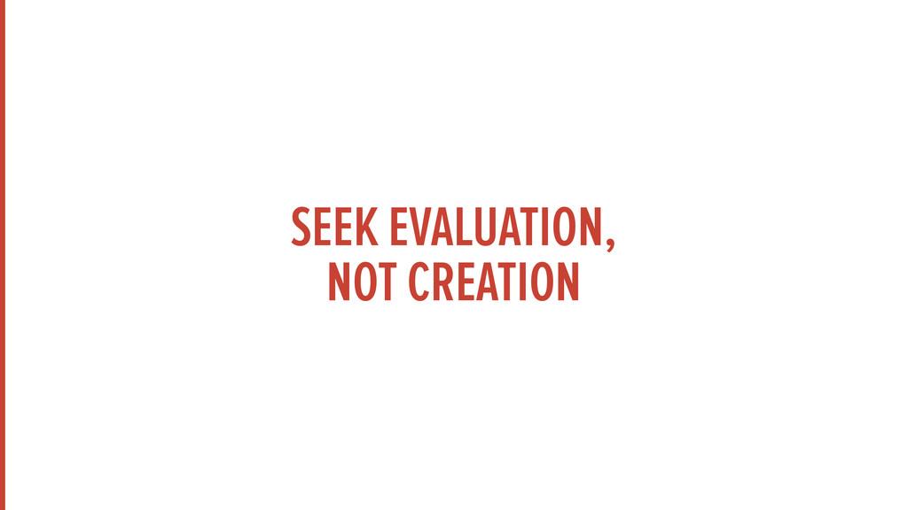 SEEK EVALUATION,  NOT CREATION
