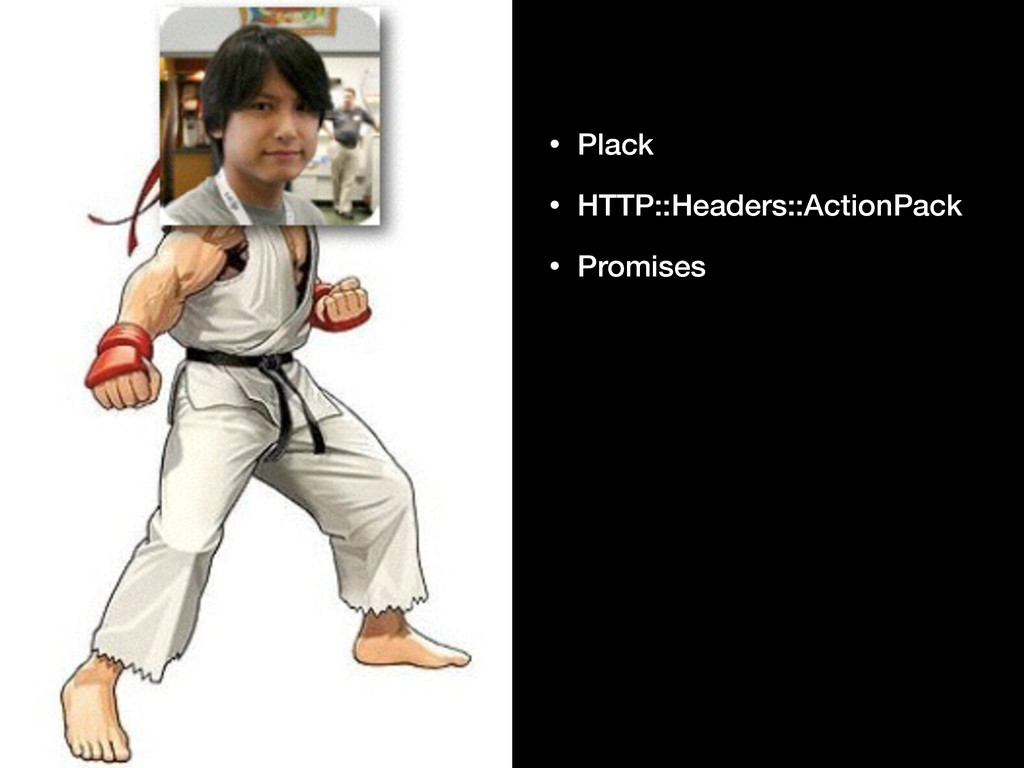 • Plack • HTTP::Headers::ActionPack • Promises
