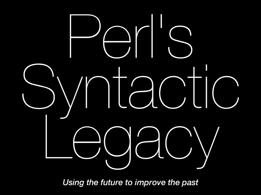 Perl's Syntactic Legacy Using the future to imp...
