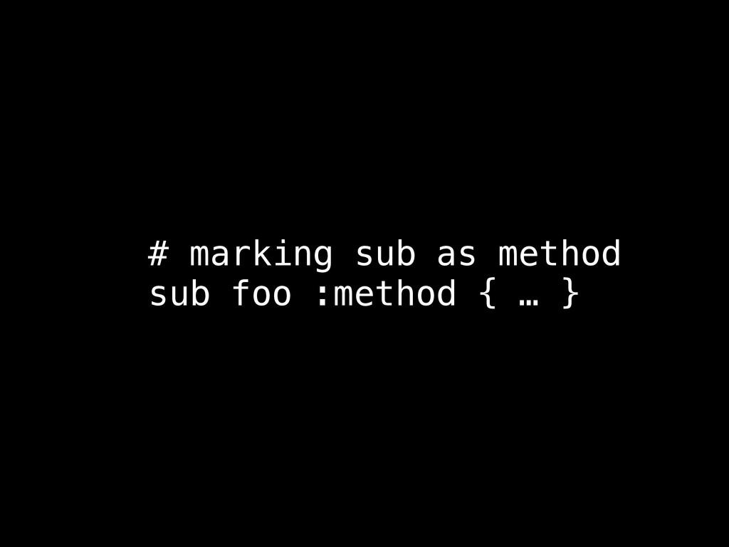 # marking sub as method sub foo :method { … }