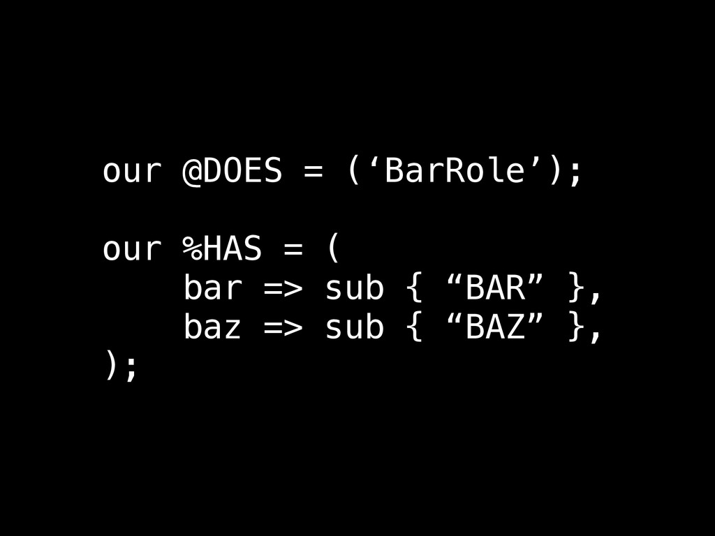 our @DOES = ('BarRole'); ! our %HAS = ( bar => ...