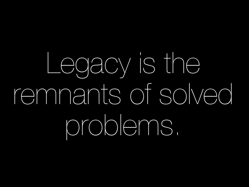 Legacy is the remnants of solved problems.