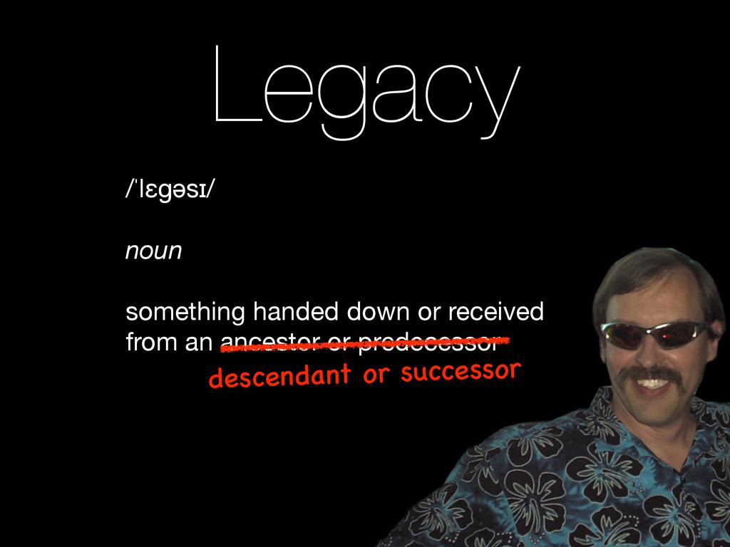 /ˈlɛɡəsɪ/  ! noun ! something handed down or re...