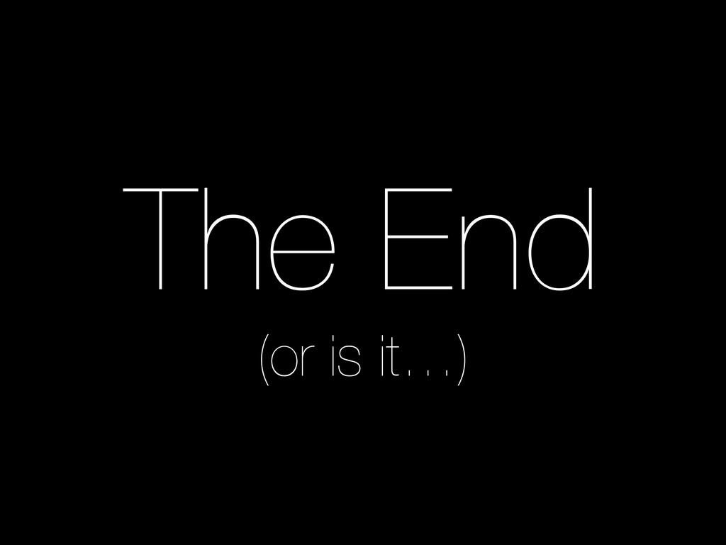 The End (or is it…)